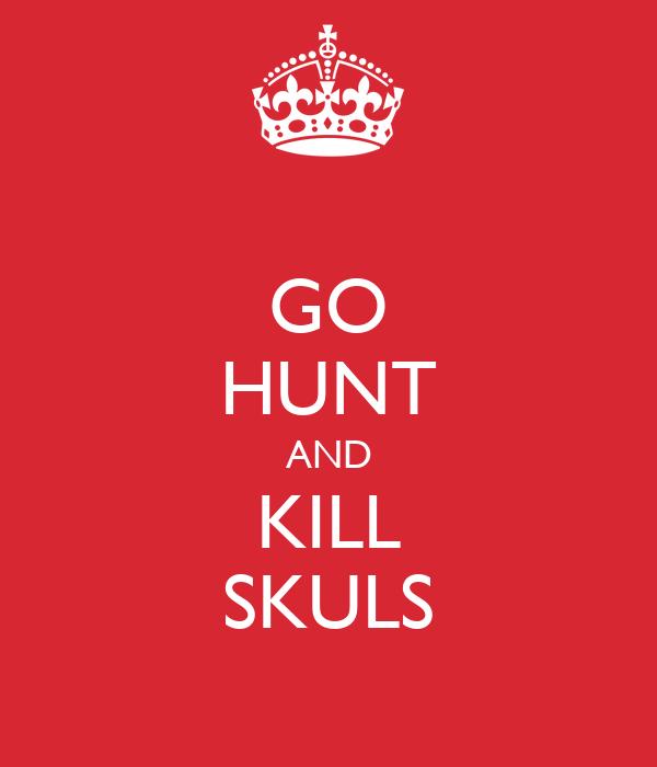 GO HUNT AND KILL SKULS