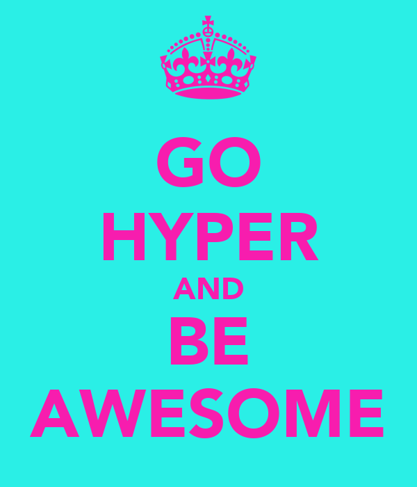 GO HYPER AND BE AWESOME