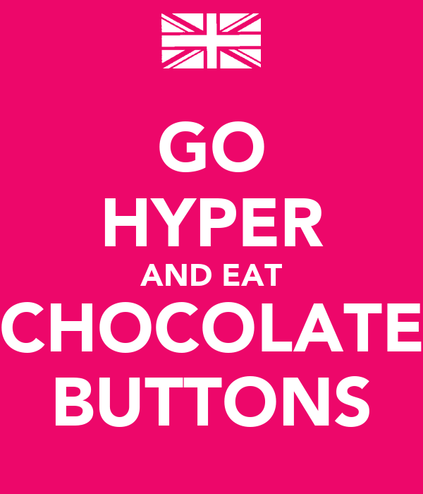 GO HYPER AND EAT CHOCOLATE BUTTONS