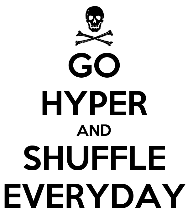GO HYPER AND SHUFFLE EVERYDAY