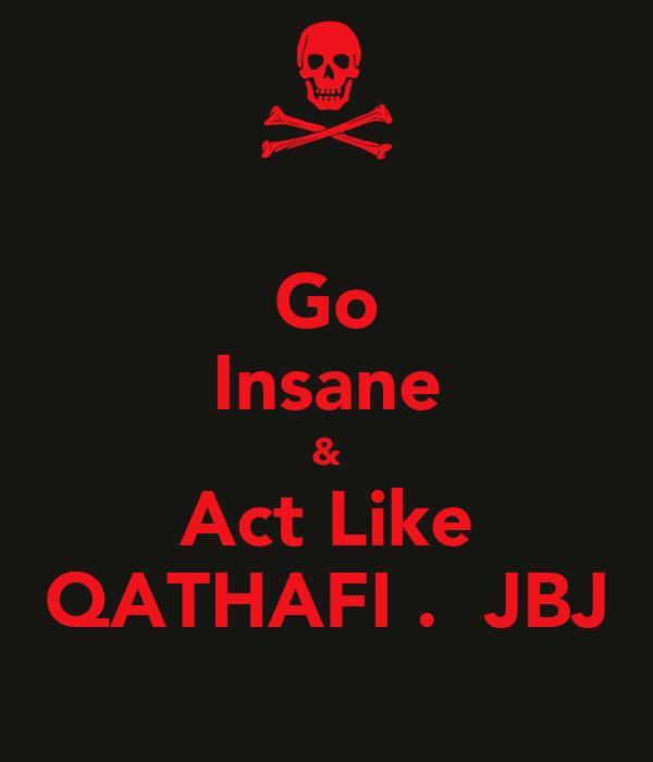 Go Insane & Act Like QATHAFI .  JBJ