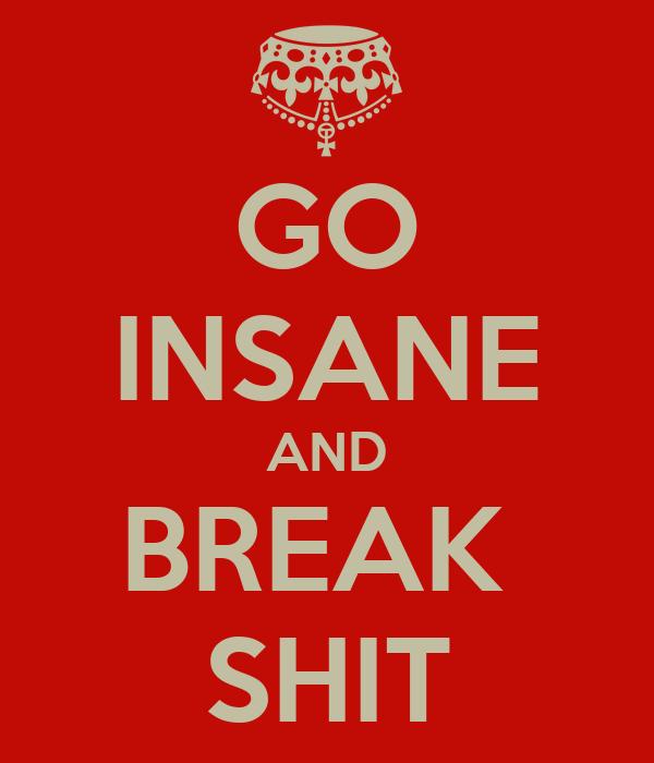 GO INSANE AND BREAK  SHIT