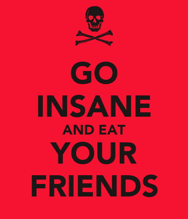 GO INSANE AND EAT YOUR FRIENDS