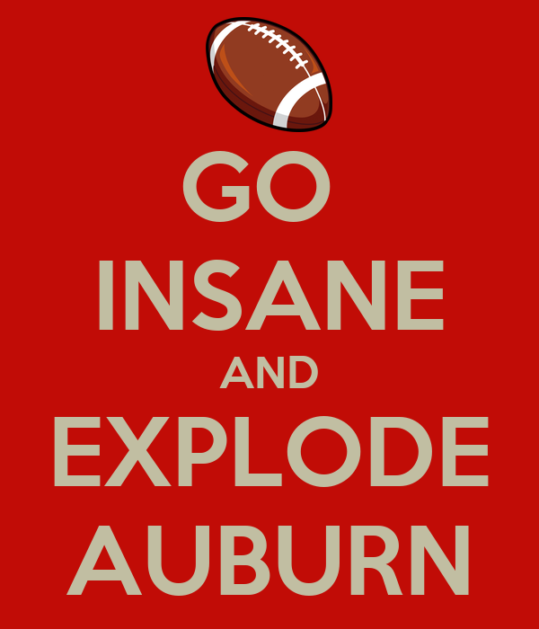 GO  INSANE AND EXPLODE AUBURN