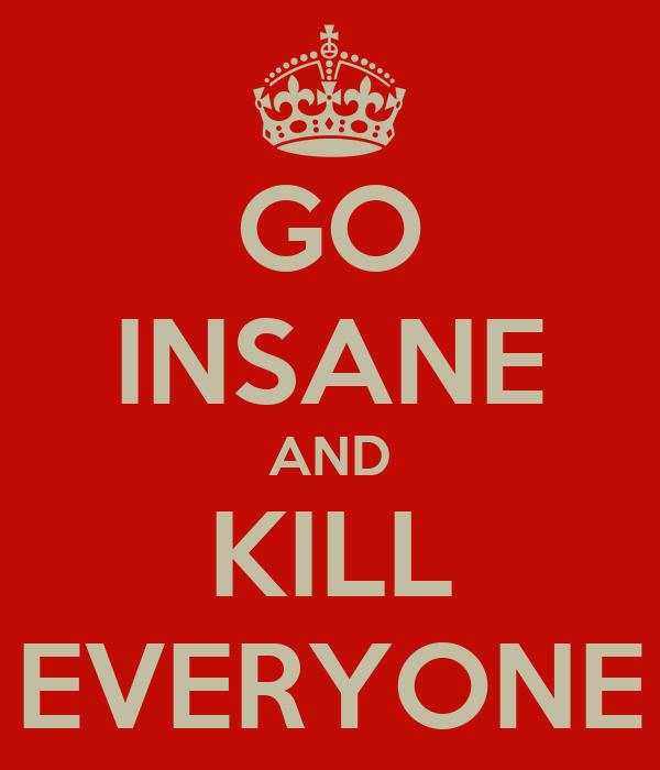 GO INSANE AND KILL EVERYONE