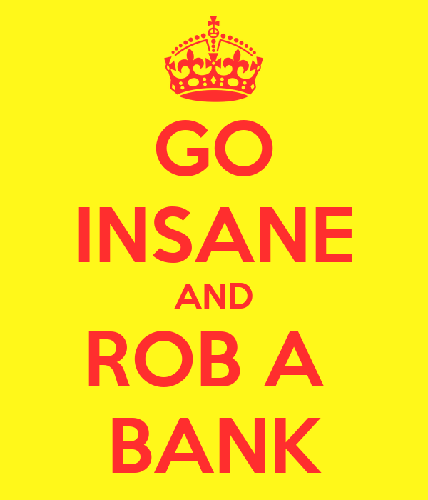 GO INSANE AND ROB A  BANK