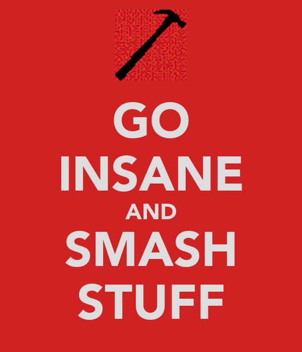 GO INSANE AND SMASH STUFF