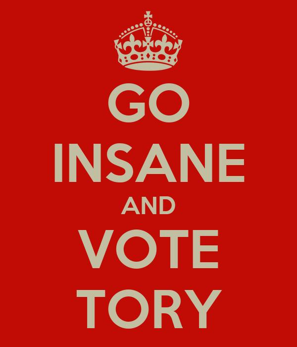GO INSANE AND VOTE TORY