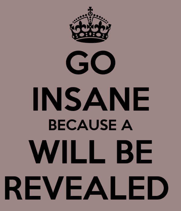 GO INSANE BECAUSE A WILL BE REVEALED