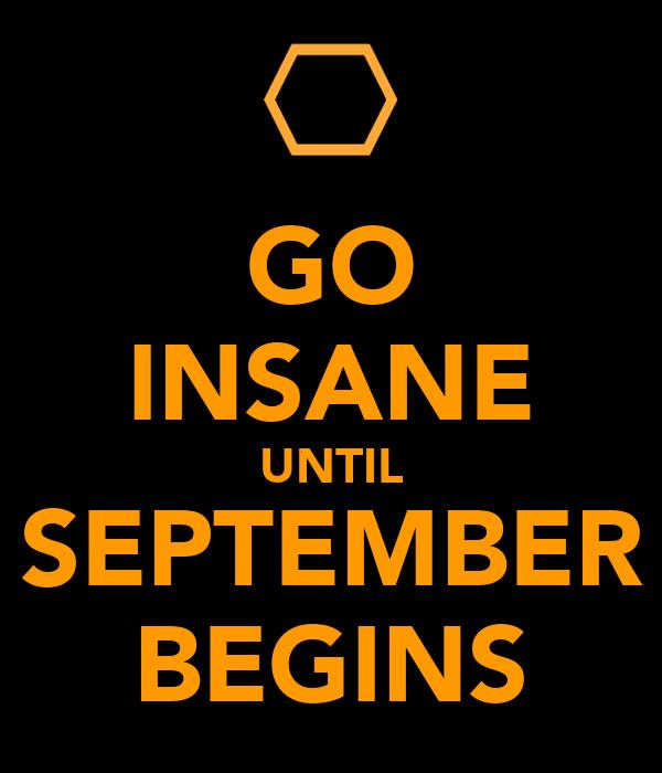 GO INSANE UNTIL SEPTEMBER BEGINS