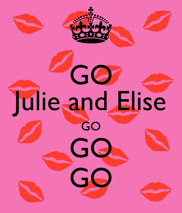 GO Julie and Elise GO GO GO