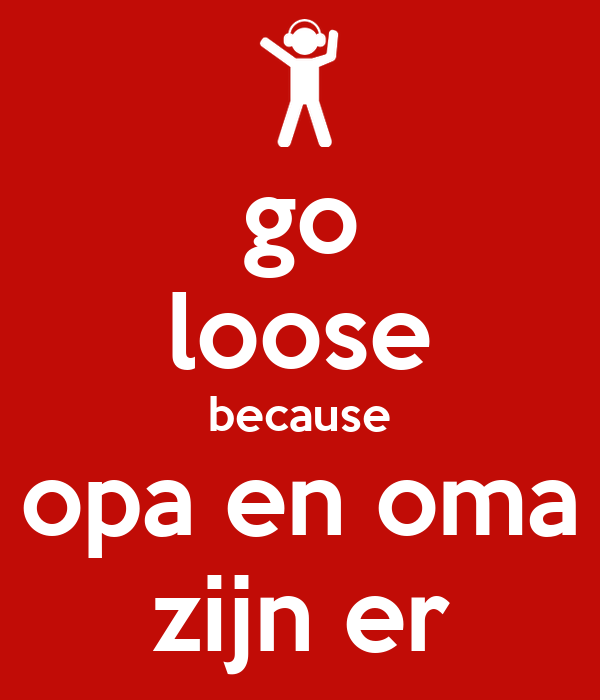 go loose because opa en oma zijn er