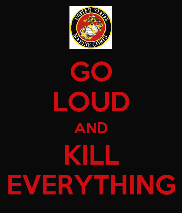 GO LOUD AND KILL EVERYTHING