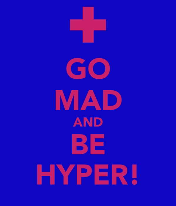GO MAD AND BE HYPER!