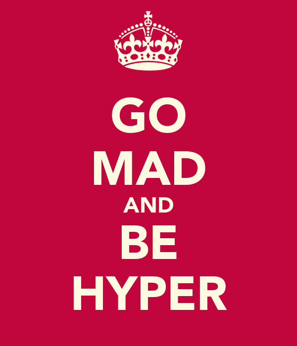 GO MAD AND BE HYPER