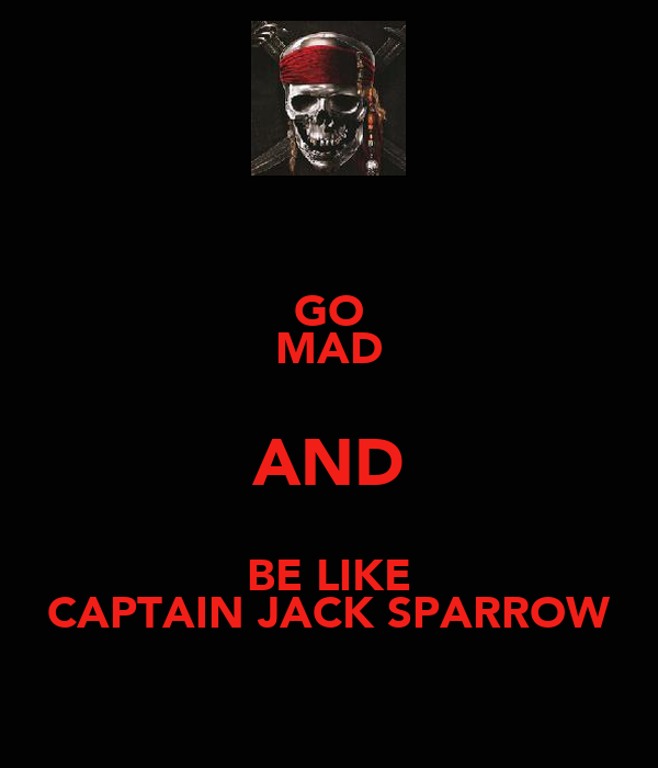 GO MAD AND BE LIKE CAPTAIN JACK SPARROW