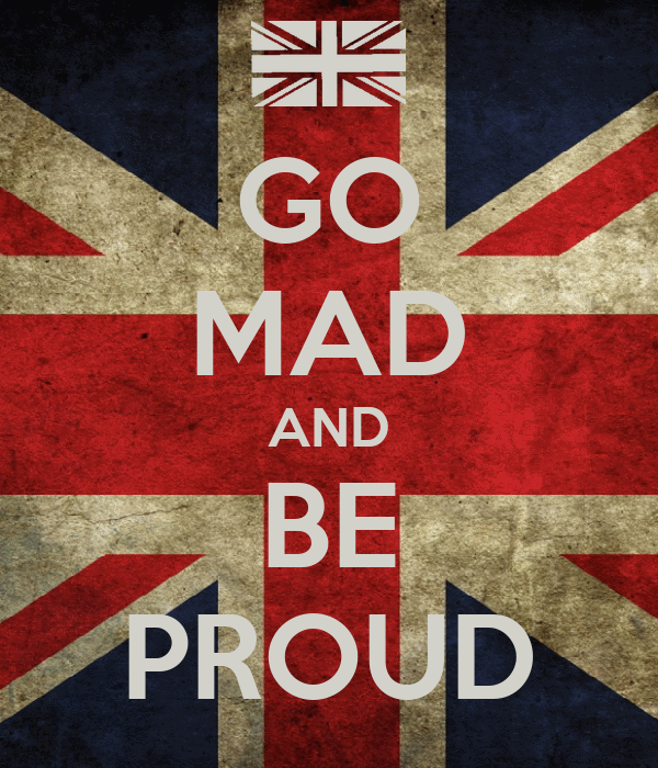 GO MAD AND BE PROUD