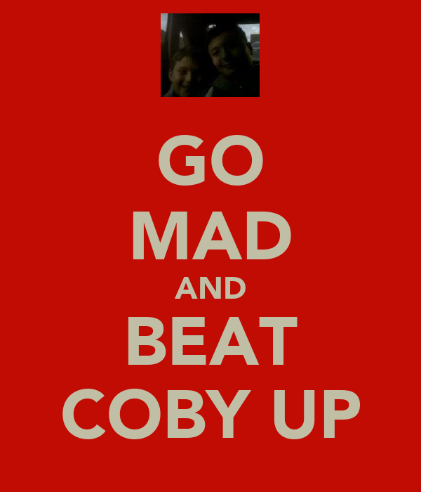 GO MAD AND BEAT COBY UP