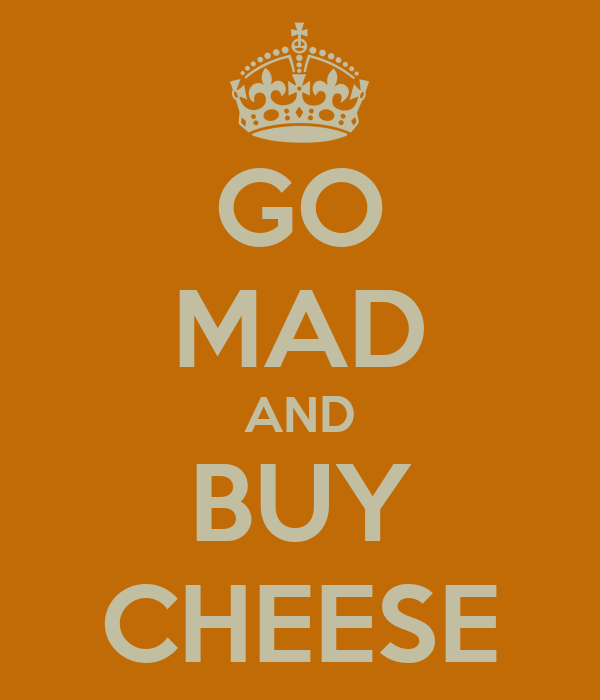 GO MAD AND BUY CHEESE