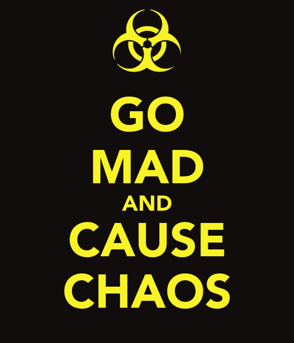 GO MAD AND CAUSE CHAOS