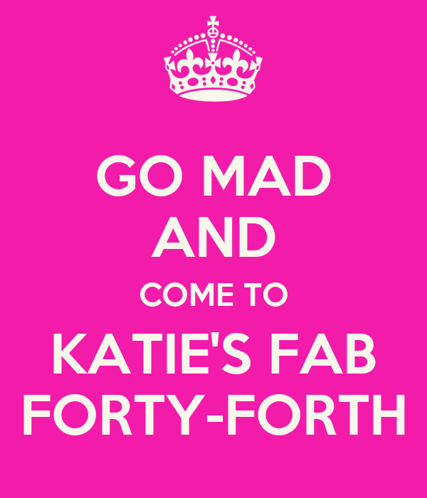 GO MAD AND COME TO KATIE'S FAB FORTY-FORTH