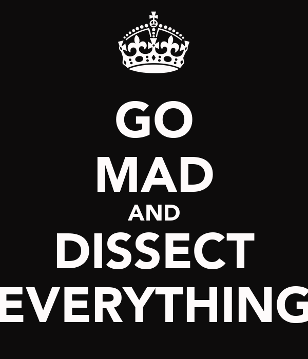 GO MAD AND DISSECT EVERYTHING