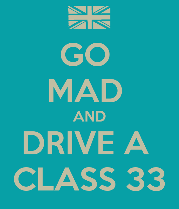 GO  MAD  AND DRIVE A  CLASS 33