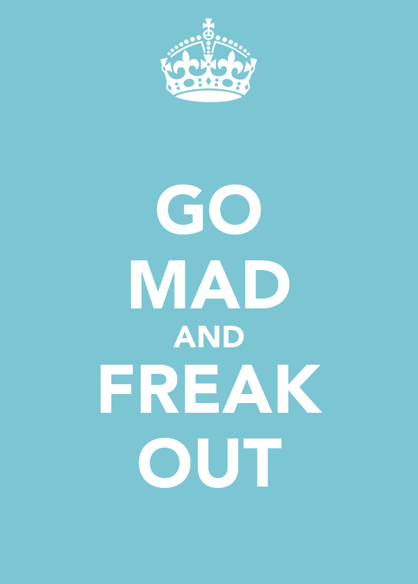 GO MAD AND FREAK OUT