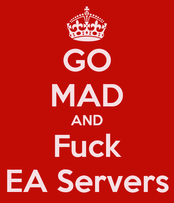 GO MAD AND Fuck EA Servers