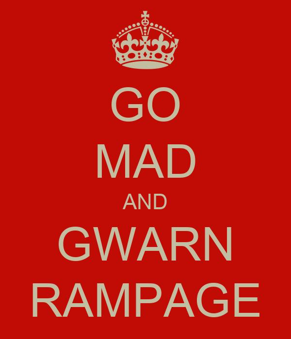 GO MAD AND GWARN RAMPAGE