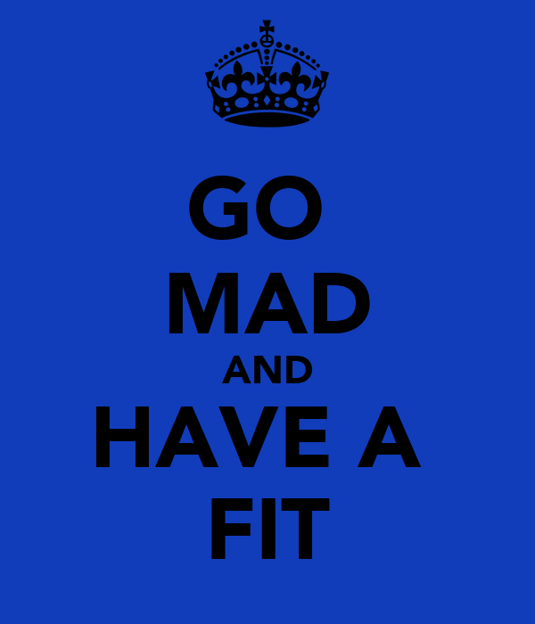 GO  MAD AND HAVE A  FIT