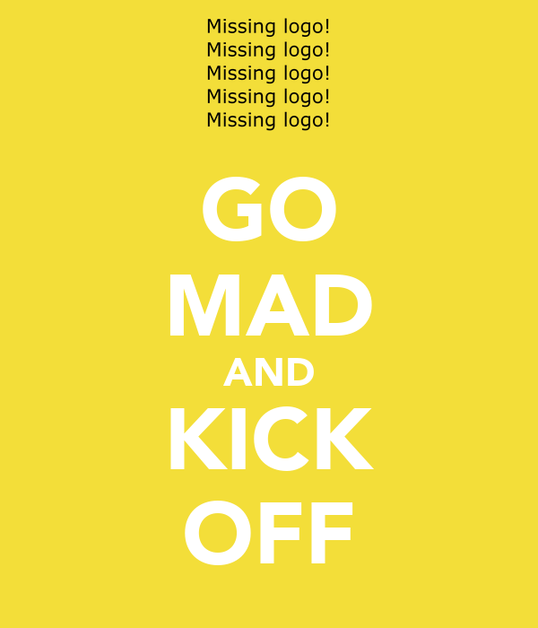 GO MAD AND KICK OFF