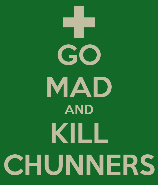 GO MAD AND KILL CHUNNERS