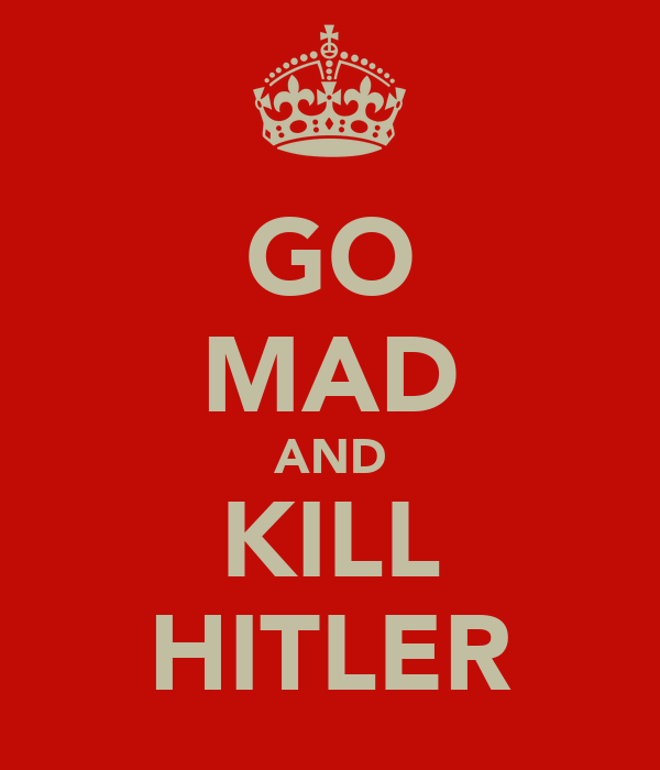 GO MAD AND KILL HITLER