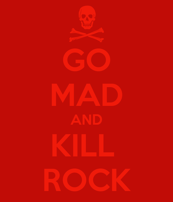 GO MAD AND KILL  ROCK