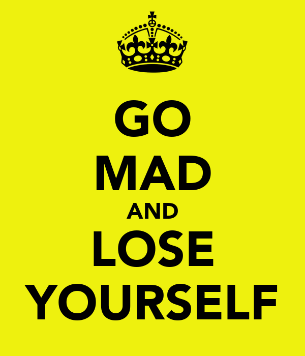 GO MAD AND LOSE YOURSELF