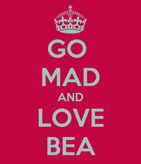 GO  MAD AND LOVE BEA