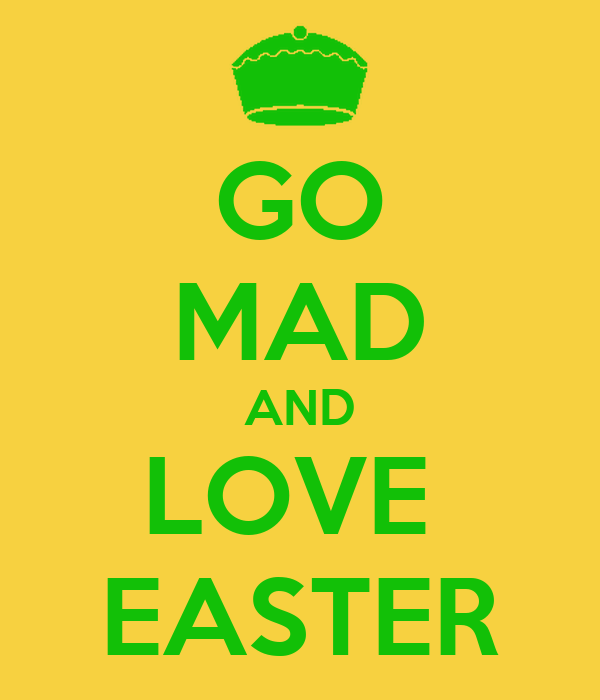 GO MAD AND LOVE  EASTER