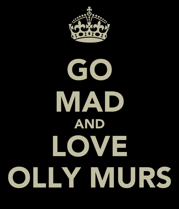GO MAD AND LOVE OLLY MURS