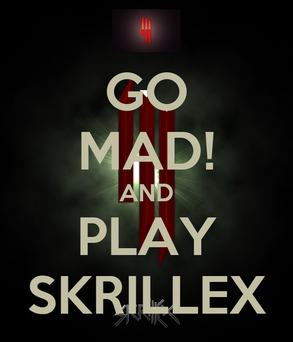 GO MAD! AND PLAY SKRILLEX