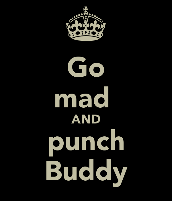 Go mad  AND punch Buddy