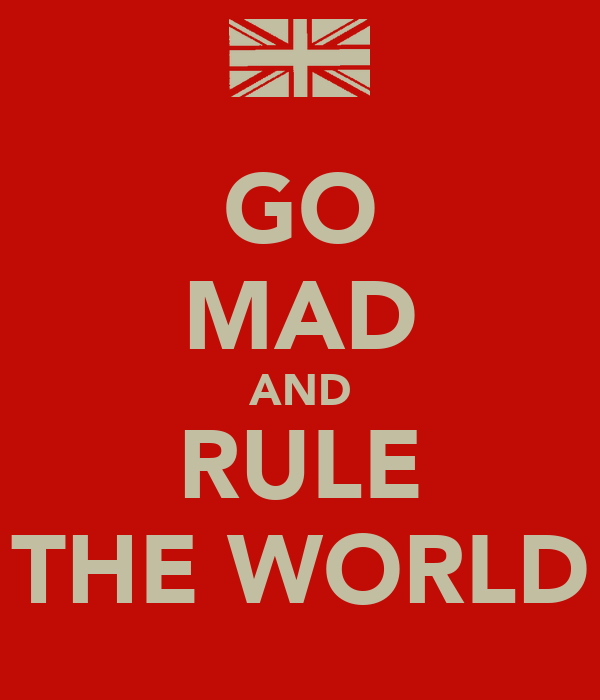 GO MAD AND RULE THE WORLD