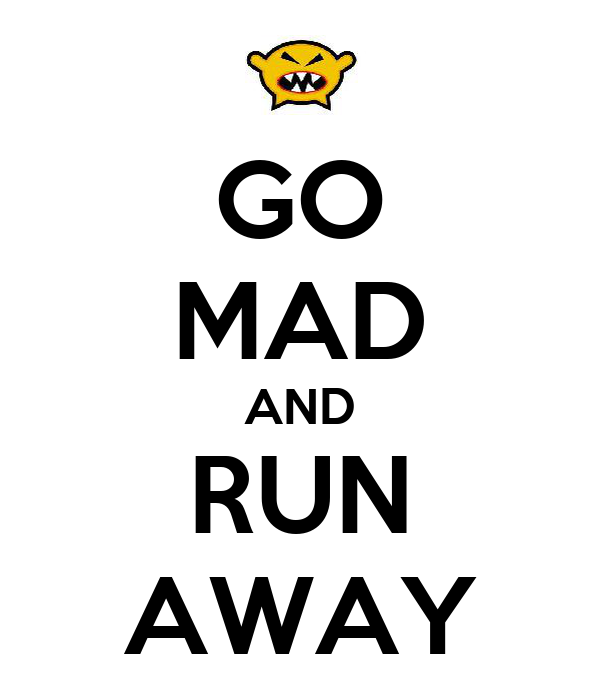 GO MAD AND RUN AWAY