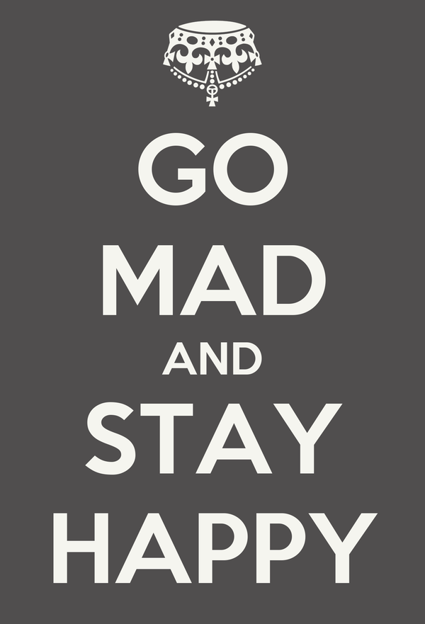 GO MAD AND STAY HAPPY