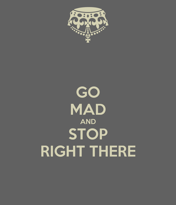 GO MAD AND STOP RIGHT THERE