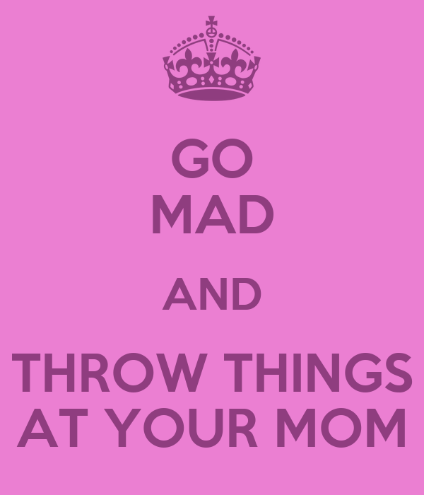 GO MAD AND THROW THINGS  AT YOUR MOM