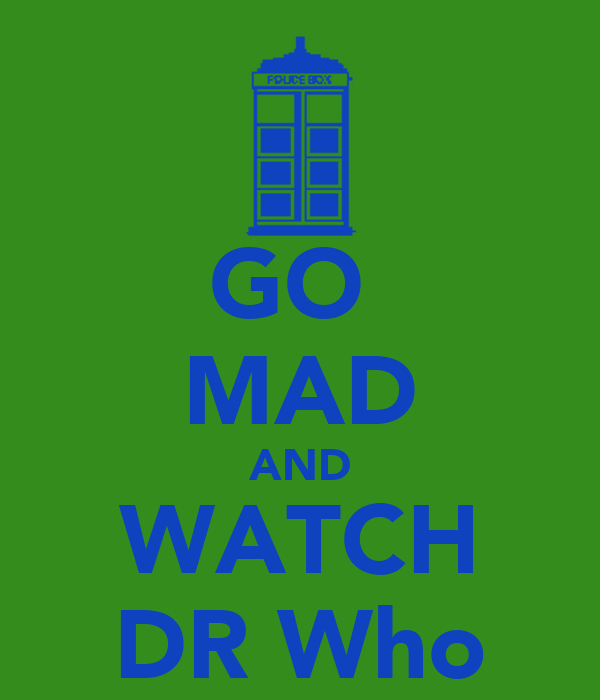 GO  MAD AND WATCH DR Who