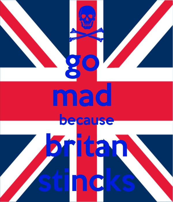 go  mad  because britan stincks