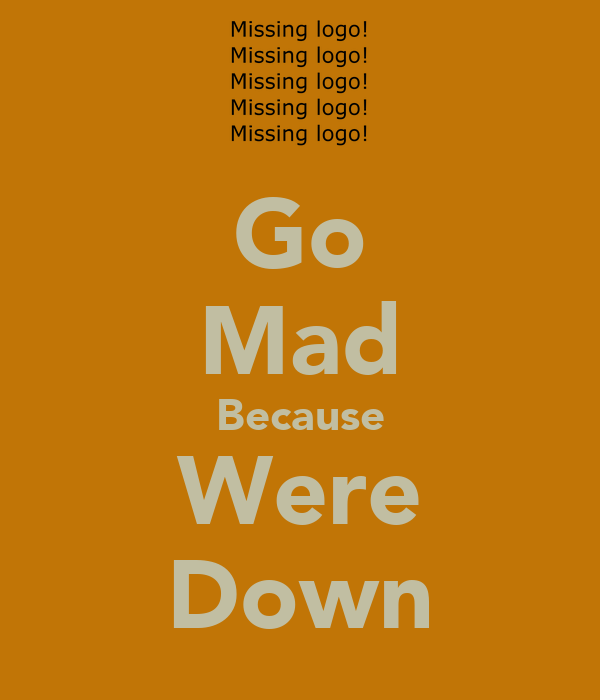 Go Mad Because Were Down