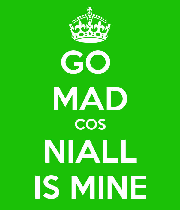 GO  MAD COS NIALL IS MINE